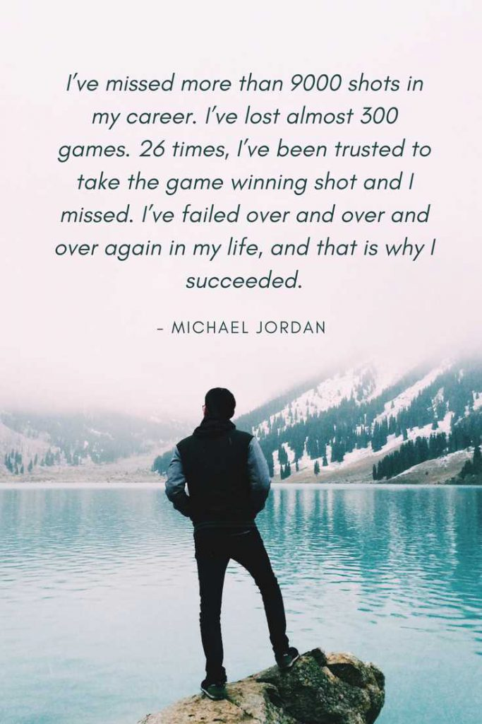 I've missed more than 9000 shots in my career. I've lost almost 300 games. 26 times, I've been trusted to take the game winning shot and I missed. I've failed over and over and over again in my life, and that is why I succeeded.—Michael Jordan