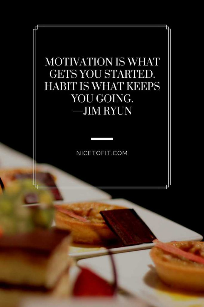 Motivation is what gets you started. Habit is what keeps you going.—Jim Ryun
