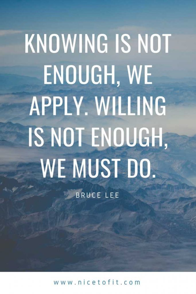 Knowing is not enough, we apply. Willing is not enough, we must do.—Bruce Lee